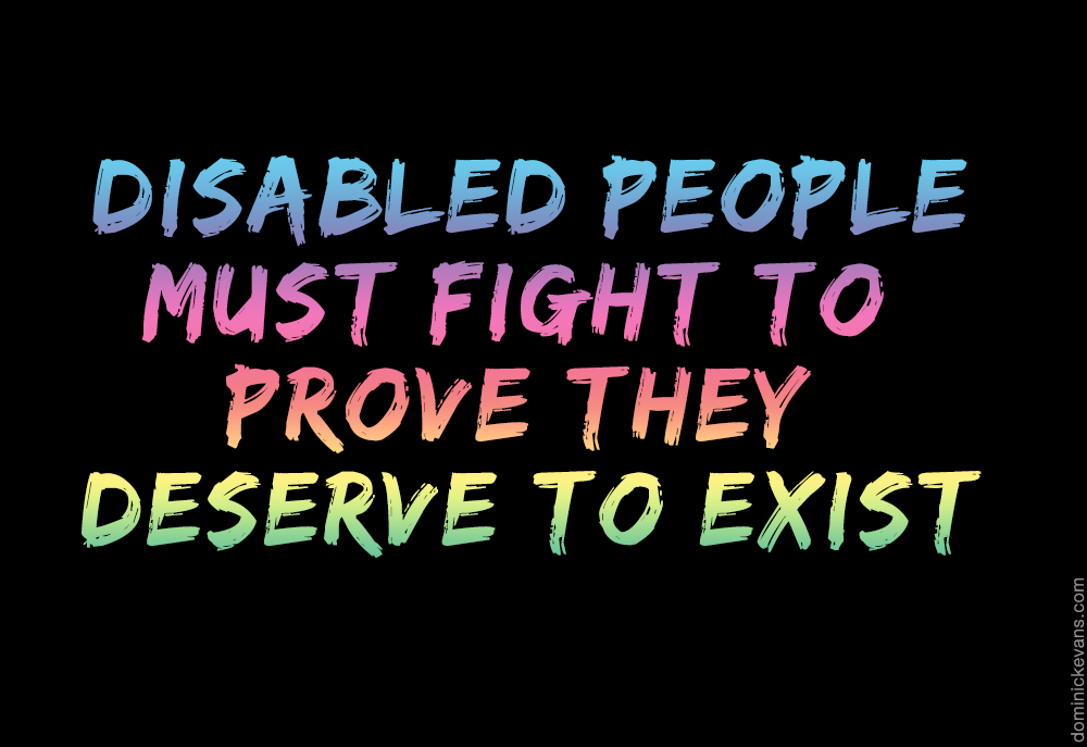 A black background with rainbow colored letters says disabled people must fight to prove they deserve to exist