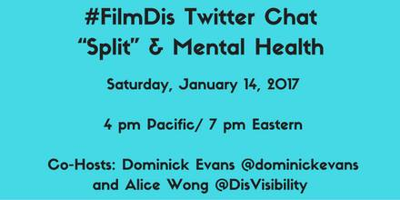 "Aqua blue graphic with black text centered that reads: #FilmDis Twitter Chat ""Split"" & Mental Health Saturday, January 14, 2017 4 pm Pacific/ 7 pm Eastern Co-Hosts: Dominick Evans @dominickevans and Alice Wong @DisVisibility"